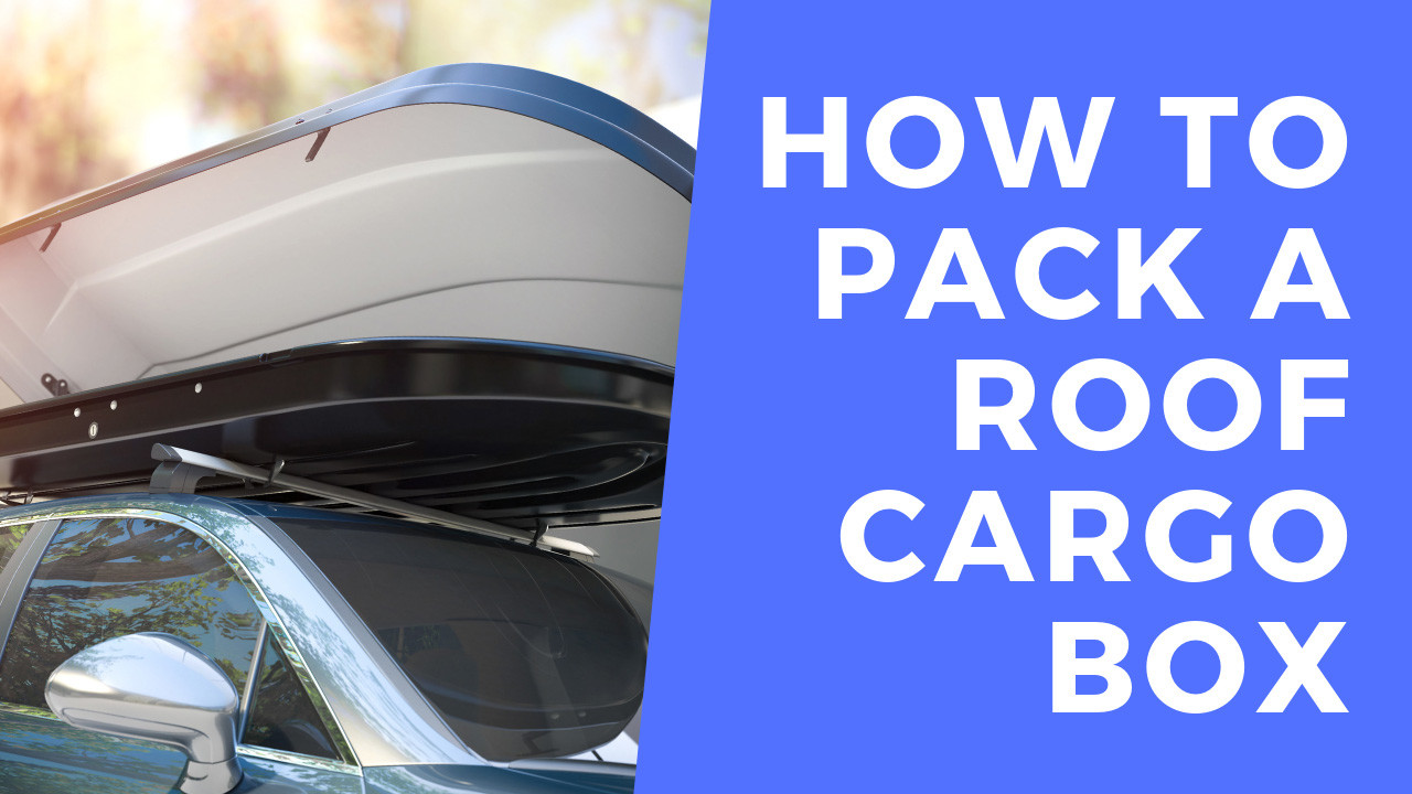 How To Pack A Roof Cargo Box